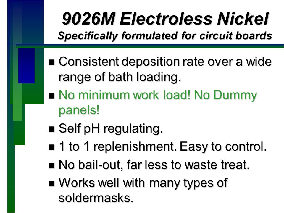 9026M Electroless Nickel Specifically formulated for circuit boards n Consistent deposition rate over a wide range of bath loading. n No minimum work