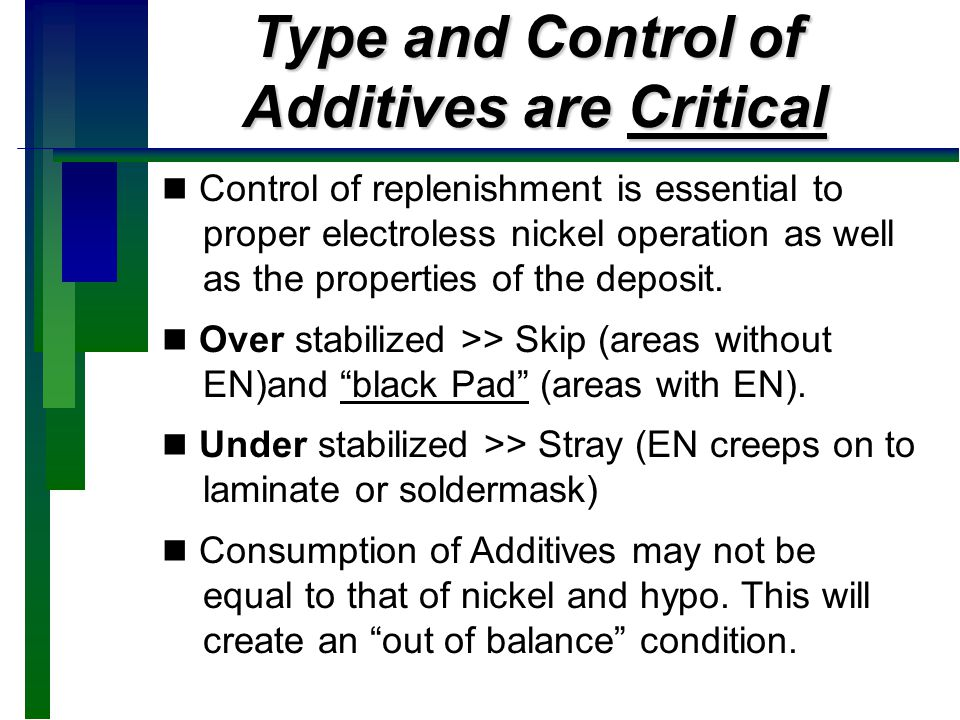 Effect of Additive Balance For many years, certain compounds (typically two or three types) are used as additives in electroless nickel formulations at PPM levels.