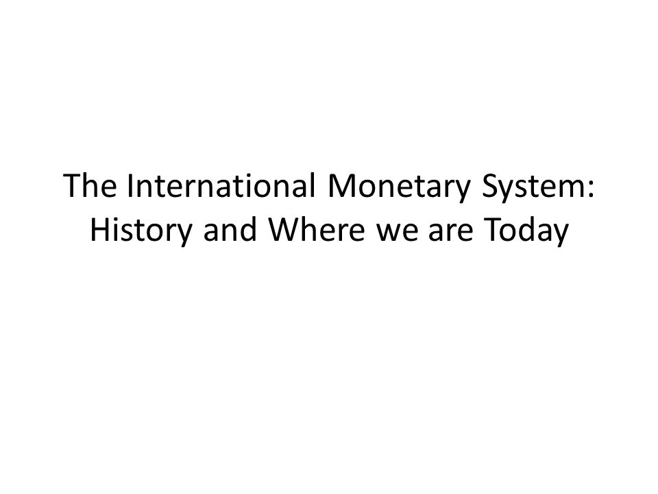 The International Monetary System: History and Where we are Today