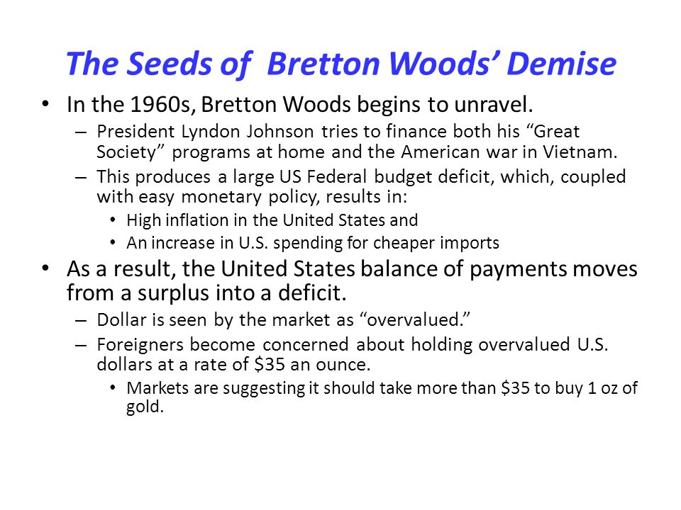 The Seeds of Bretton Woods Demise In the 1960s, Bretton Woods begins to unravel. – President Lyndon Johnson tries to finance both his Great Society pr