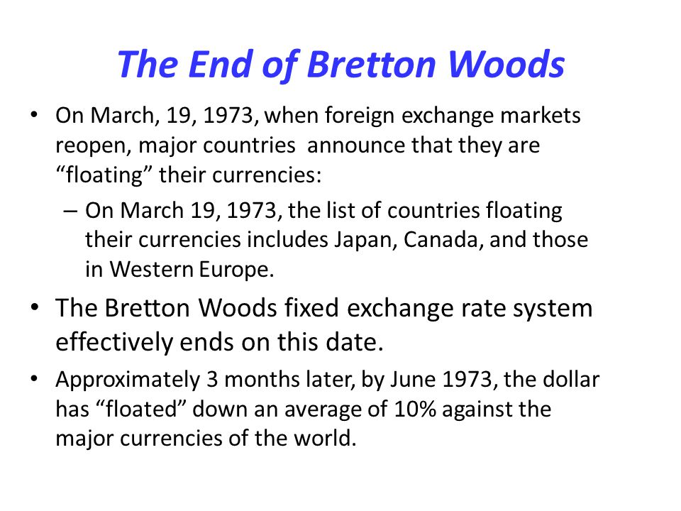 The End of Bretton Woods On March, 19, 1973, when foreign exchange markets reopen, major countries announce that they are floating their currencies: –