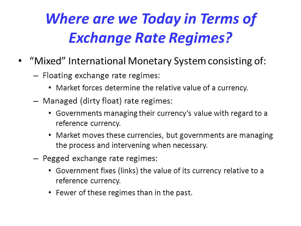 Where are we Today in Terms of Exchange Rate Regimes? Mixed International Monetary System consisting of: – Floating exchange rate regimes: Market forc