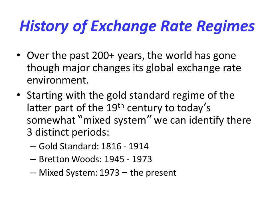 History of Exchange Rate Regimes Over the past 200+ years, the world has gone though major changes its global exchange rate environment. Starting with