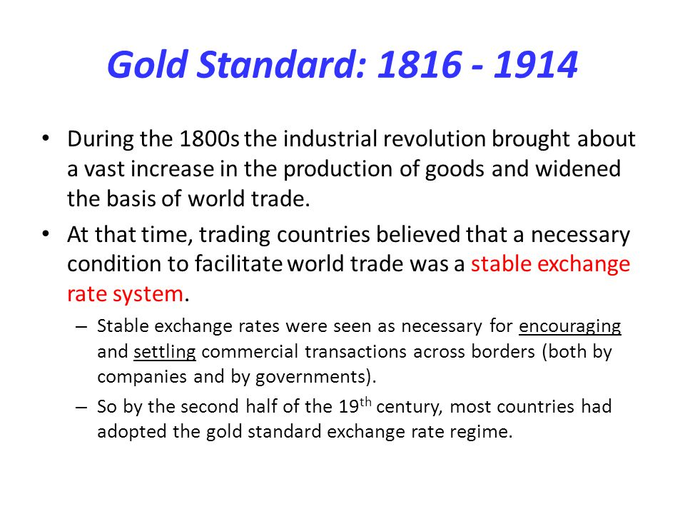 Gold Standard: 1816 - 1914 During the 1800s the industrial revolution brought about a vast increase in the production of goods and widened the basis o