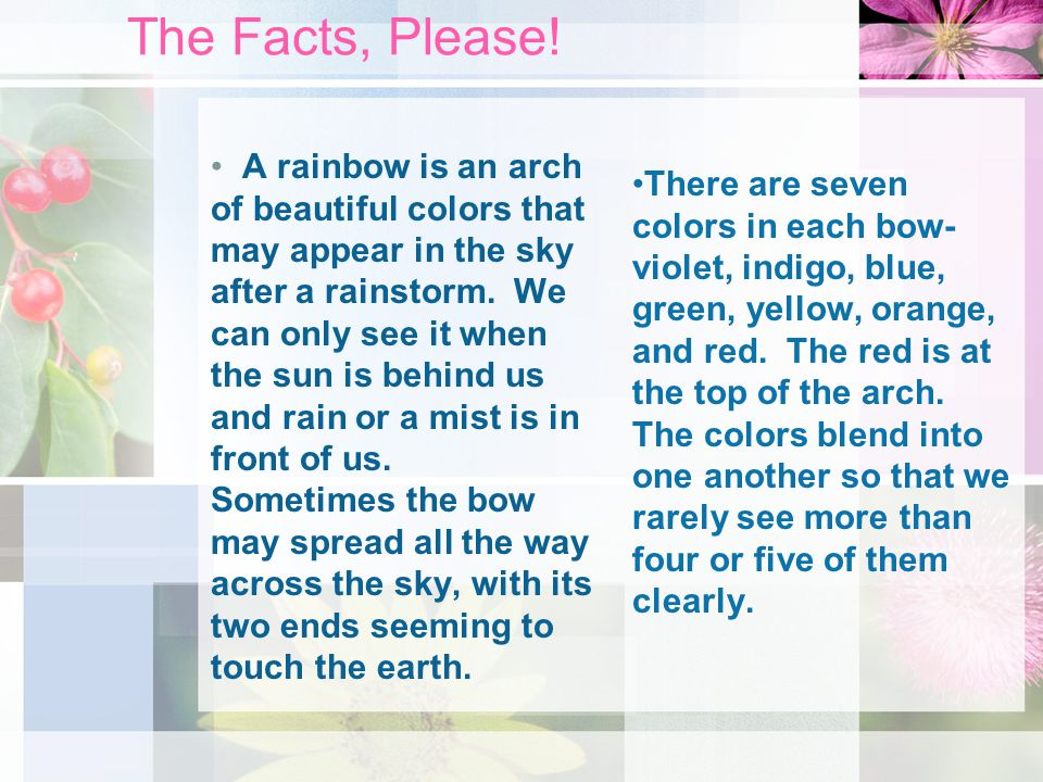 More Facts, Please.Rainbows are caused by sunlight striking drops of water.