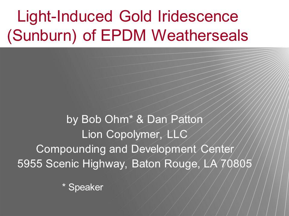 Light-Induced Gold Iridescence (Sunburn) of EPDM Weatherseals by Bob Ohm* & Dan Patton Lion Copolymer, LLC Compounding and Development Center 5955 Sce
