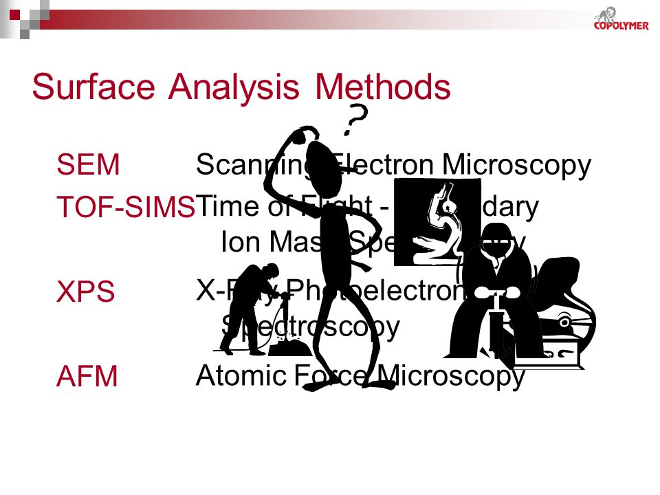 Surface Analysis Methods SEM TOF-SIMS XPS AFM Scanning Electron Microscopy Time of Flight - Secondary Ion Mass Spectroscopy X-Ray Photoelectron Spectr