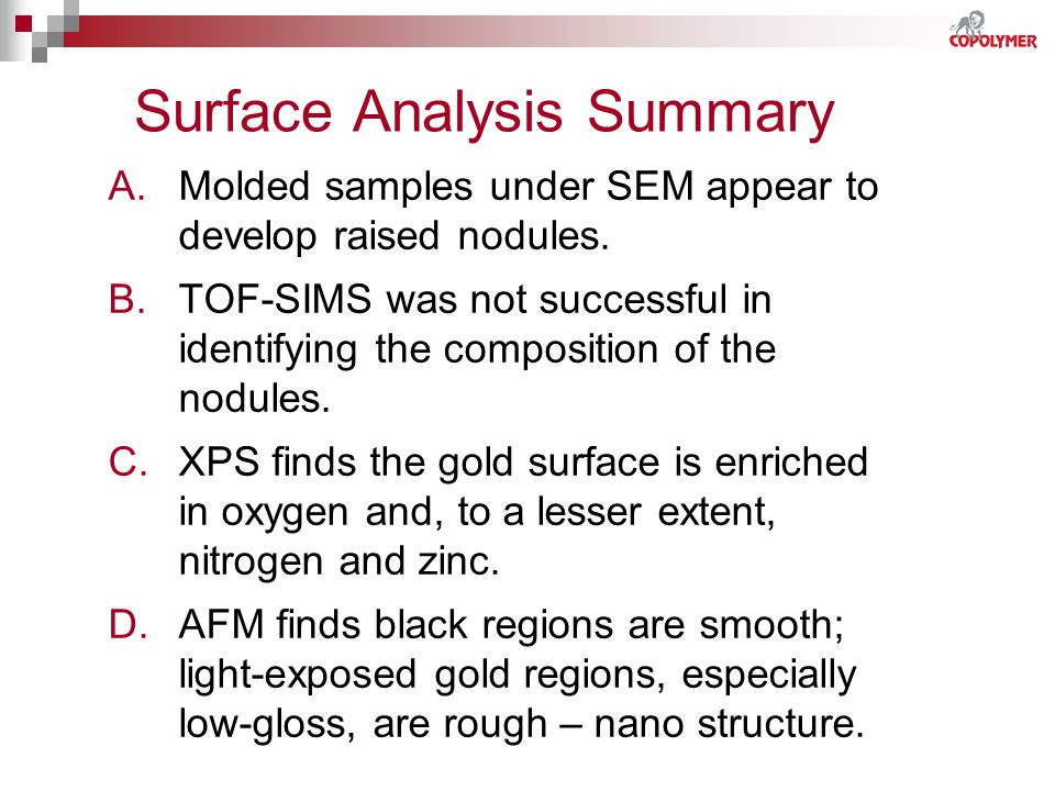 Surface Analysis Summary A.Molded samples under SEM appear to develop raised nodules. B.TOF-SIMS was not successful in identifying the composition of