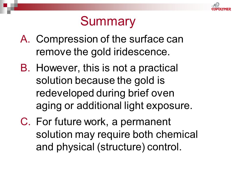 Summary A.Compression of the surface can remove the gold iridescence. B.However, this is not a practical solution because the gold is redeveloped duri