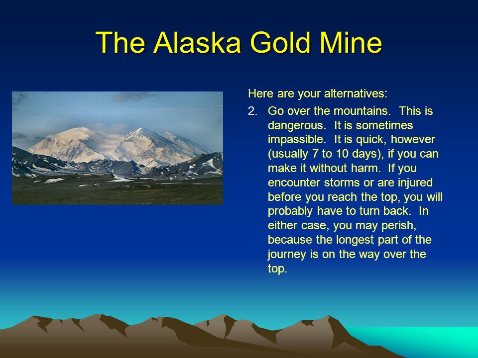 The Alaska Gold Mine Here are your alternatives: 2. 2.Go over the mountains. This is dangerous. It is sometimes impassible. It is quick, however (usua