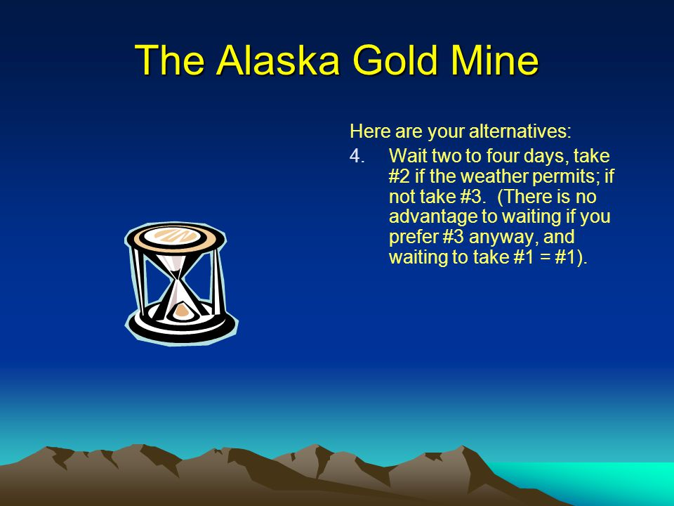 The Alaska Gold Mine Here are your alternatives: 4. 4.Wait two to four days, take #2 if the weather permits; if not take #3. (There is no advantage to