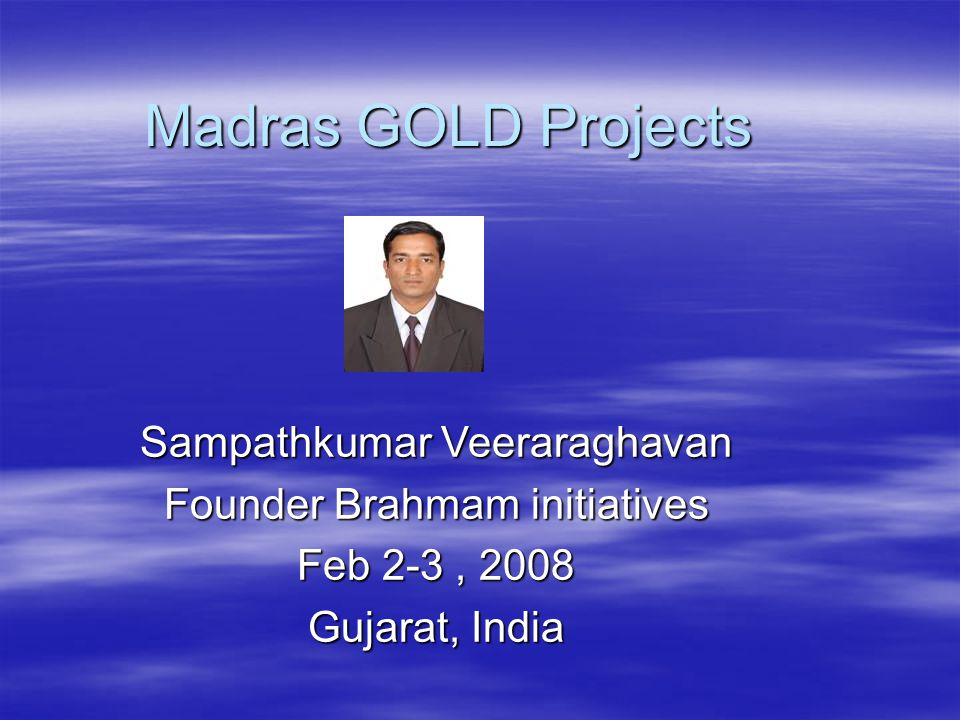 Madras GOLD Projects Sampathkumar Veeraraghavan Founder Brahmam initiatives Feb 2-3, 2008 Gujarat, India