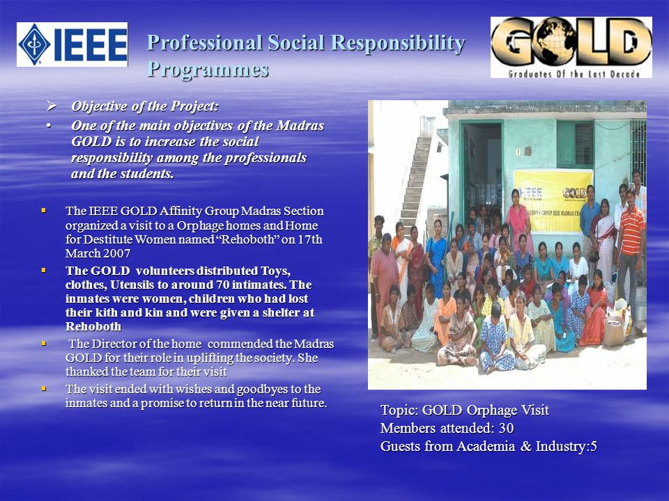 Professional Social Responsibility Programmes Objective of the Project: Objective of the Project: One of the main objectives of the Madras GOLD is to increase the social responsibility among the professionals and the students.One of the main objectives of the Madras GOLD is to increase the social responsibility among the professionals and the students.