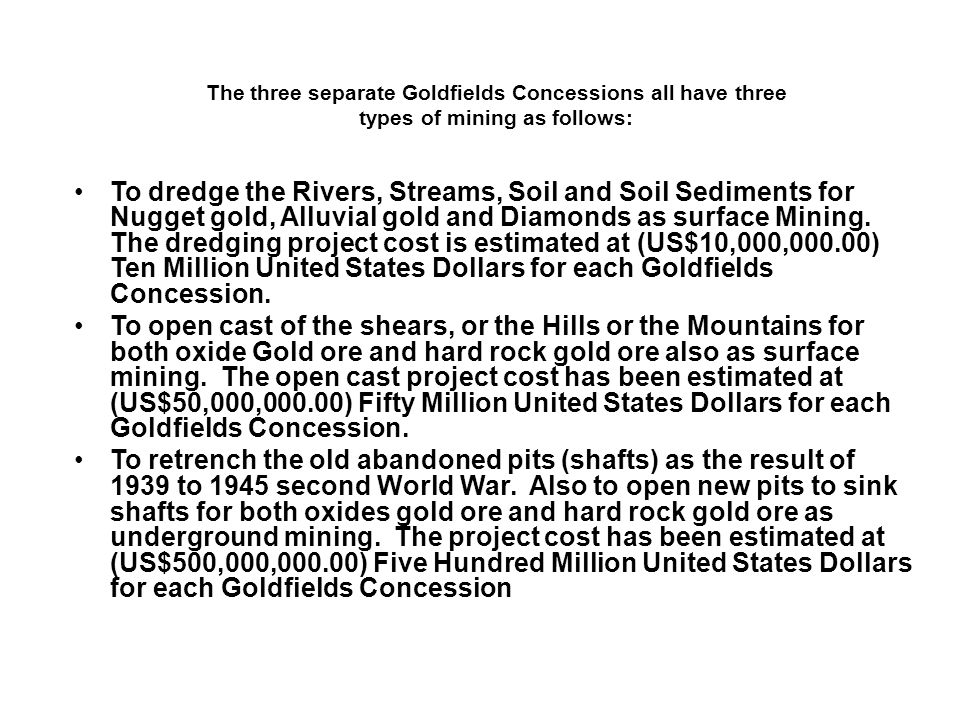 The three separate Goldfields Concessions all have three types of mining as follows: To dredge the Rivers, Streams, Soil and Soil Sediments for Nugget
