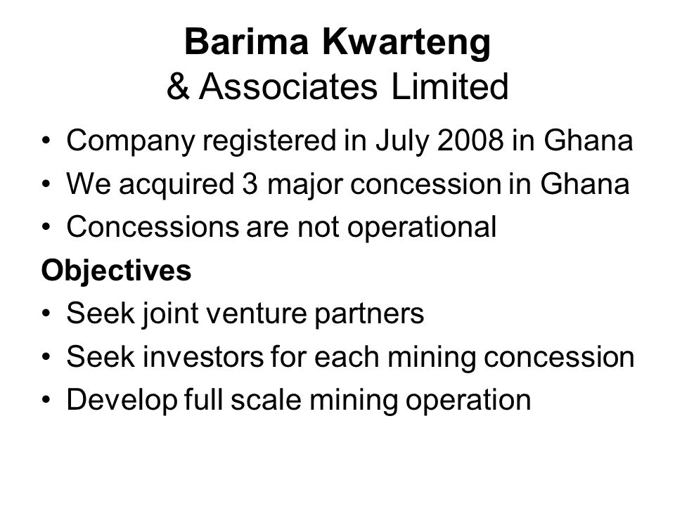 Barima Kwarteng & Associates Limited Company registered in July 2008 in Ghana We acquired 3 major concession in Ghana Concessions are not operational Objectives Seek joint venture partners Seek investors for each mining concession Develop full scale mining operation