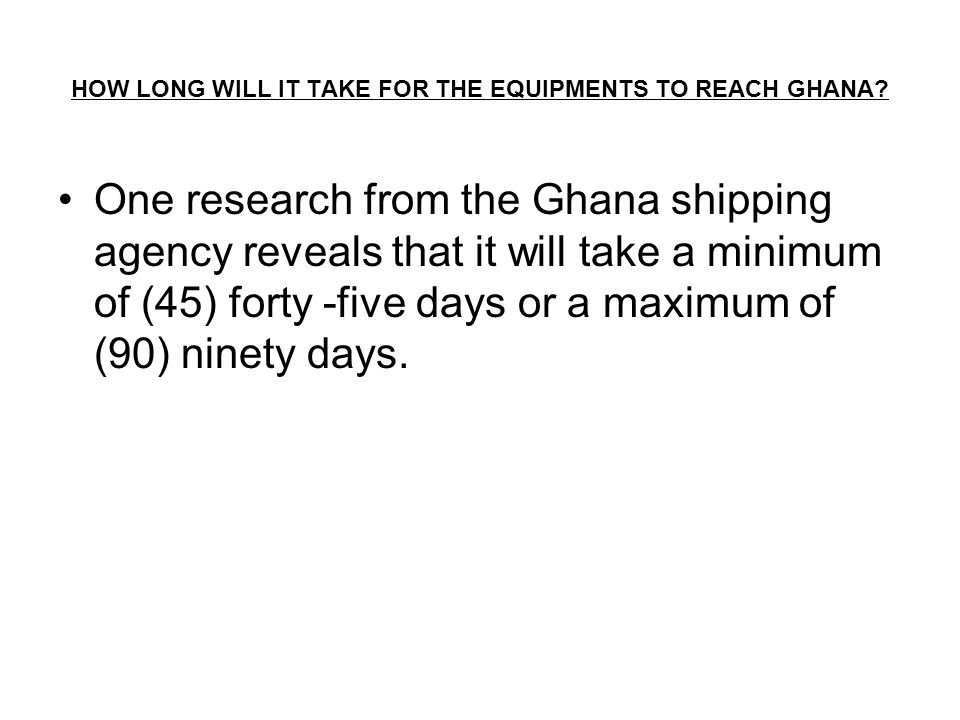 HOW LONG WILL IT TAKE FOR THE EQUIPMENTS TO REACH GHANA.