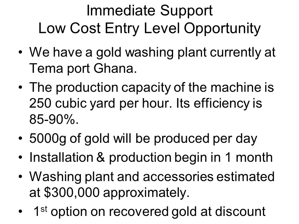 Immediate Support Low Cost Entry Level Opportunity We have a gold washing plant currently at Tema port Ghana.
