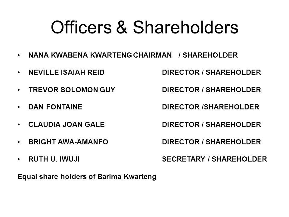 Officers & Shareholders NANA KWABENA KWARTENGCHAIRMAN / SHAREHOLDER NEVILLE ISAIAH REIDDIRECTOR / SHAREHOLDER TREVOR SOLOMON GUYDIRECTOR / SHAREHOLDER DAN FONTAINEDIRECTOR /SHAREHOLDER CLAUDIA JOAN GALEDIRECTOR / SHAREHOLDER BRIGHT AWA-AMANFODIRECTOR / SHAREHOLDER RUTH U.