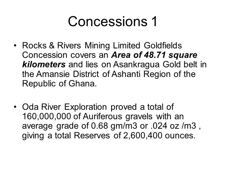 Concessions 1 Rocks & Rivers Mining Limited Goldfields Concession covers an Area of 48.71 square kilometers and lies on Asankragua Gold belt in the Amansie District of Ashanti Region of the Republic of Ghana.