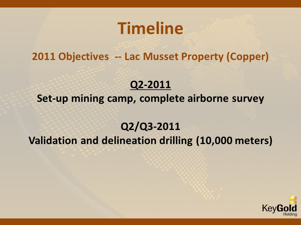 Timeline 2011 Objectives -- Lac Musset Property (Copper) Q2-2011 Set-up mining camp, complete airborne survey Q2/Q3-2011 Validation and delineation drilling (10,000 meters)