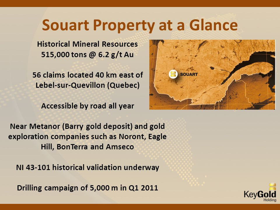 Souart Property at a Glance Historical Mineral Resources 515,000 tons @ 6.2 g/t Au 56 claims located 40 km east of Lebel-sur-Quevillon (Quebec) Accessible by road all year Near Metanor (Barry gold deposit) and gold exploration companies such as Noront, Eagle Hill, BonTerra and Amseco NI 43-101 historical validation underway Drilling campaign of 5,000 m in Q1 2011