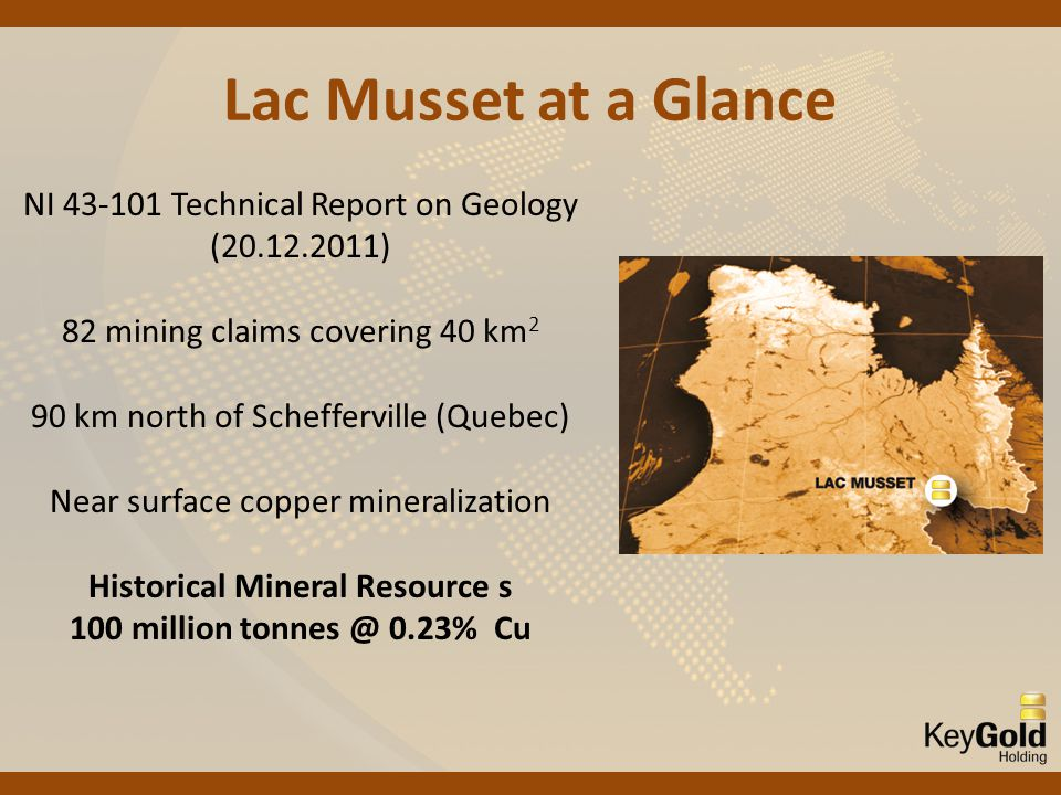 Lac Musset at a Glance NI 43-101 Technical Report on Geology (20.12.2011) 82 mining claims covering 40 km 2 90 km north of Schefferville (Quebec) Near surface copper mineralization Historical Mineral Resource s 100 million tonnes @ 0.23% Cu
