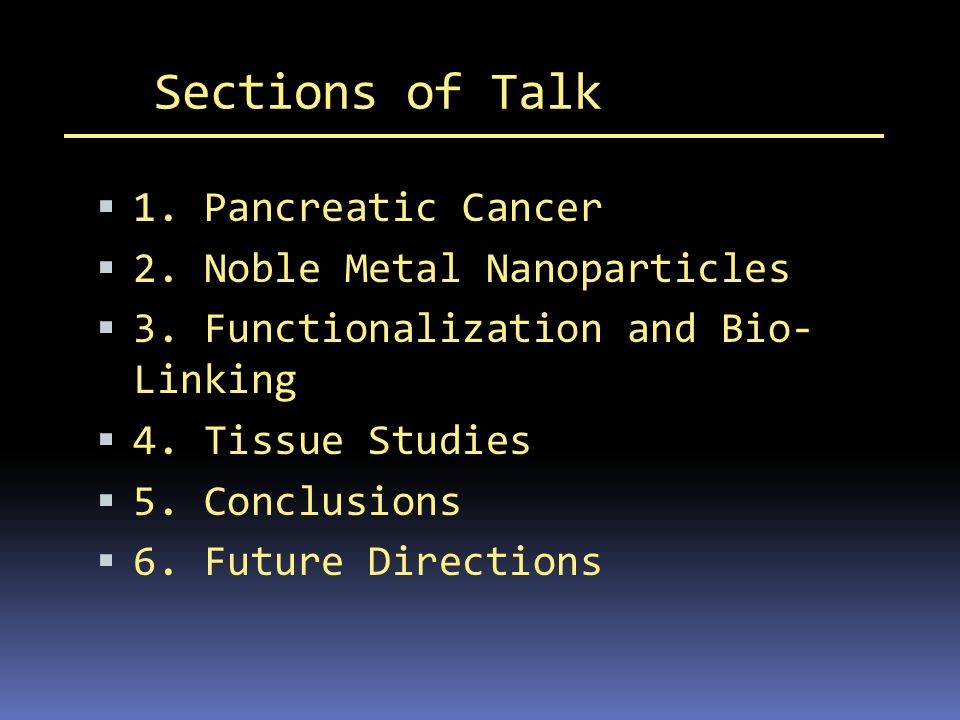 Sections of Talk 1. Pancreatic Cancer 2. Noble Metal Nanoparticles 3. Functionalization and Bio- Linking 4. Tissue Studies 5. Conclusions 6. Future Di