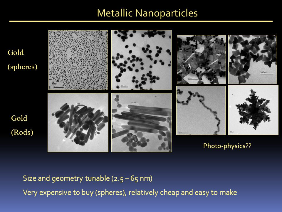 Metallic Nanoparticles Size and geometry tunable (2.5 – 65 nm) Very expensive to buy (spheres), relatively cheap and easy to make Gold (spheres) Gold