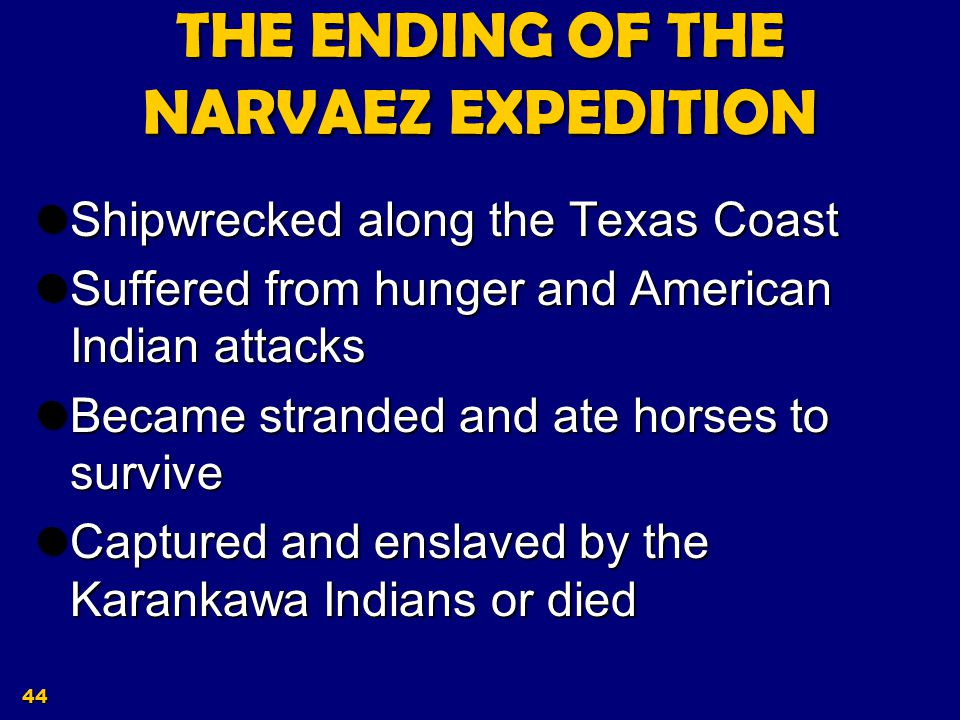 43 The Narvaez Expedition Out of the 400 men and 82 horses that Narvaez started with on his expedition, only 80 or so survived the hurricane.