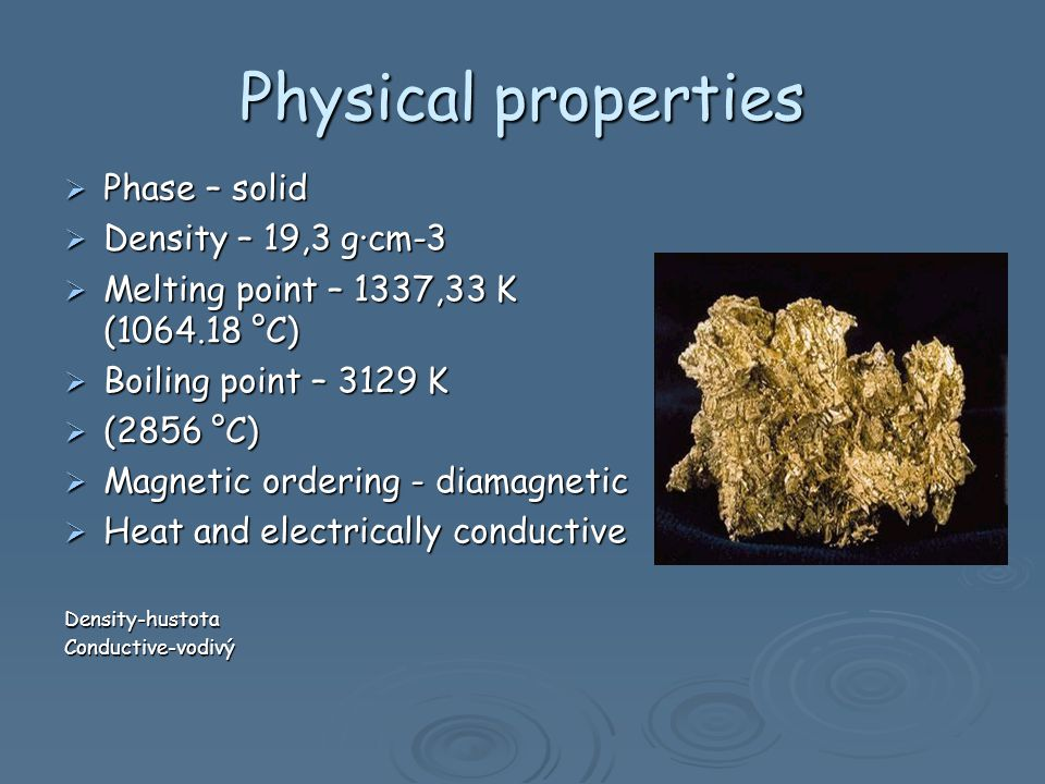 Physical properties Phase – solid Phase – solid Density – 19,3 g·cm-3 Density – 19,3 g·cm-3 Melting point – 1337,33 K ( °C) Melting point – 1337,33 K ( °C) Boiling point – 3129 K Boiling point – 3129 K (2856 °C) (2856 °C) Magnetic ordering - diamagnetic Magnetic ordering - diamagnetic Heat and electrically conductive Heat and electrically conductiveDensity-hustotaConductive-vodivý