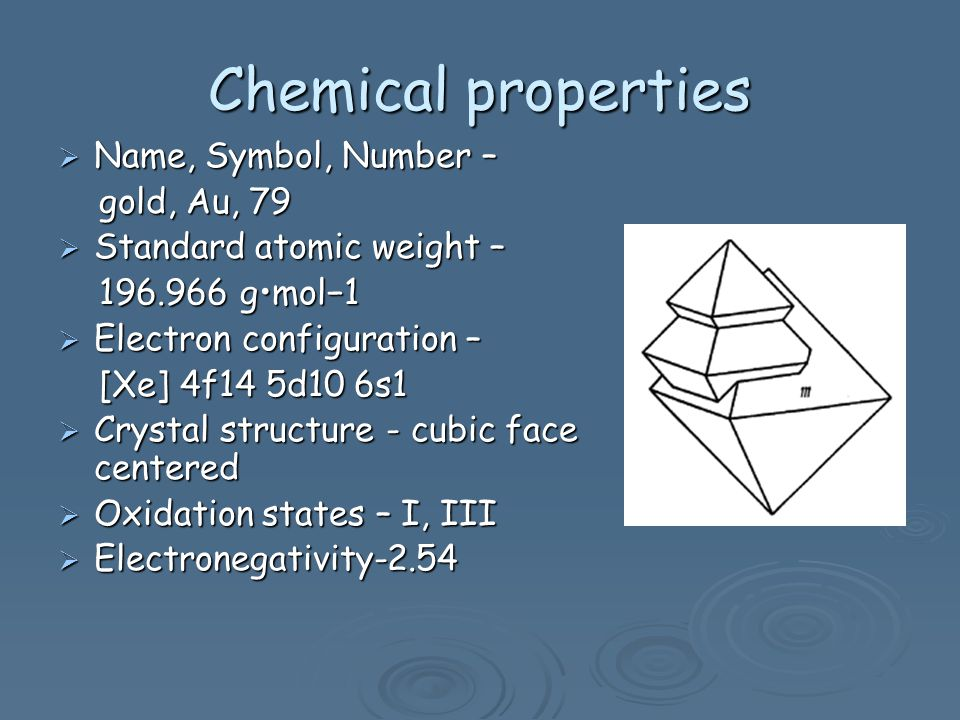 Chemical properties Name, Symbol, Number – Name, Symbol, Number – gold, Au, 79 gold, Au, 79 Standard atomic weight – Standard atomic weight – 196.966 gmol1 196.966 gmol1 Electron configuration – Electron configuration – [Xe] 4f14 5d10 6s1 [Xe] 4f14 5d10 6s1 Crystal structure - cubic face centered Crystal structure - cubic face centered Oxidation states – I, III Oxidation states – I, III Electronegativity-2.54 Electronegativity-2.54
