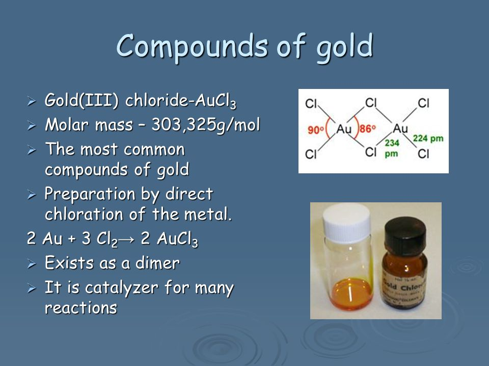 Compounds of gold Gold(III) chloride-AuCl 3 Gold(III) chloride-AuCl 3 Molar mass – 303,325g/mol Molar mass – 303,325g/mol The most common compounds of gold The most common compounds of gold Preparation by direct chloration of the metal.