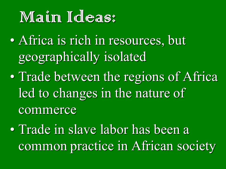 Main Ideas: Africa is rich in resources, but geographically isolatedAfrica is rich in resources, but geographically isolated Trade between the regions of Africa led to changes in the nature of commerceTrade between the regions of Africa led to changes in the nature of commerce Trade in slave labor has been a common practice in African societyTrade in slave labor has been a common practice in African society