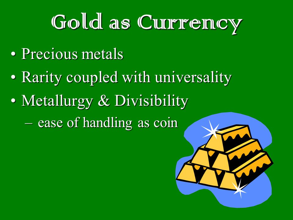 Gold as Currency Precious metalsPrecious metals Rarity coupled with universalityRarity coupled with universality Metallurgy & DivisibilityMetallurgy & Divisibility – ease of handling as coin
