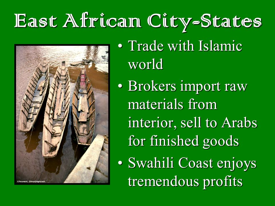 East African City-States Trade with Islamic worldTrade with Islamic world Brokers import raw materials from interior, sell to Arabs for finished goodsBrokers import raw materials from interior, sell to Arabs for finished goods Swahili Coast enjoys tremendous profitsSwahili Coast enjoys tremendous profits
