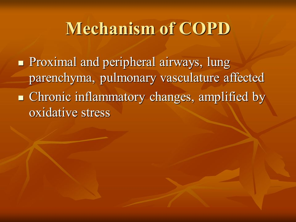 Mechanism of COPD Proximal and peripheral airways, lung parenchyma, pulmonary vasculature affected Proximal and peripheral airways, lung parenchyma, pulmonary vasculature affected Chronic inflammatory changes, amplified by oxidative stress Chronic inflammatory changes, amplified by oxidative stress
