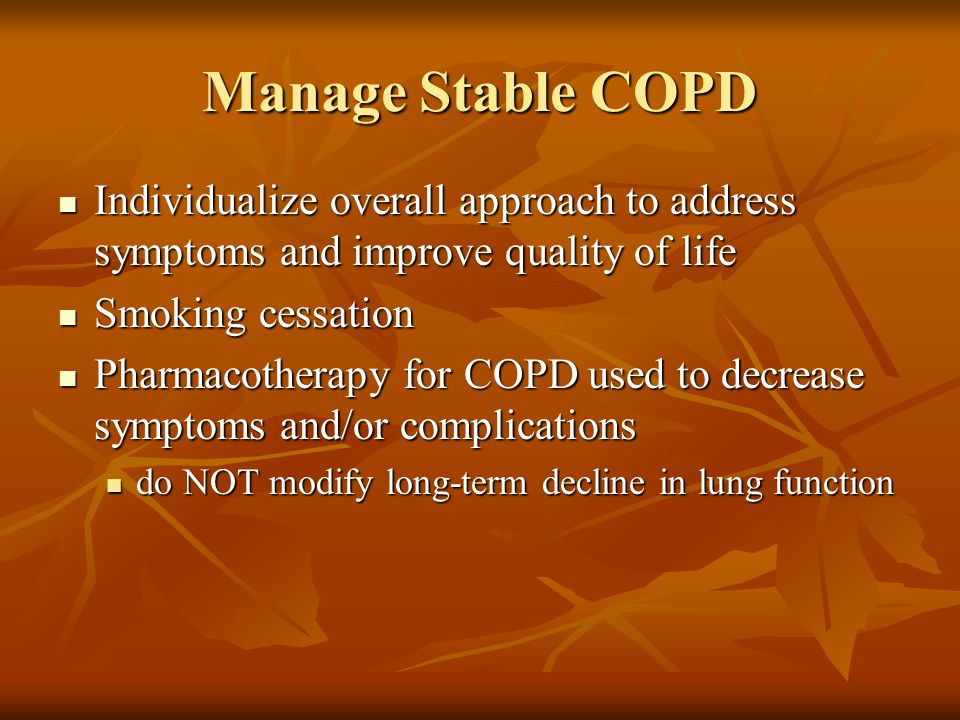 Manage Stable COPD Individualize overall approach to address symptoms and improve quality of life Individualize overall approach to address symptoms and improve quality of life Smoking cessation Smoking cessation Pharmacotherapy for COPD used to decrease symptoms and/or complications Pharmacotherapy for COPD used to decrease symptoms and/or complications do NOT modify long-term decline in lung function do NOT modify long-term decline in lung function