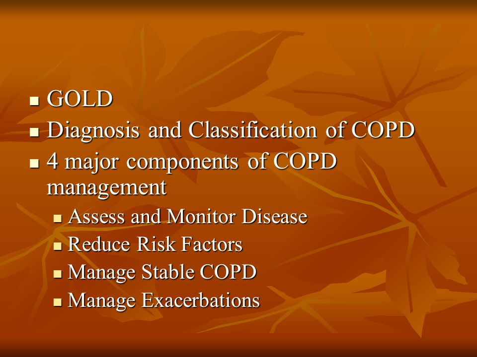 GOLD 1998: Global Initiative for Chronic Obstructive Lung Disease 1998: Global Initiative for Chronic Obstructive Lung Disease 2001: Global Strategy for the Diagnosis, Management, and Prevention of COPD 2001: Global Strategy for the Diagnosis, Management, and Prevention of COPD 2006: Revision of above 2006: Revision of above