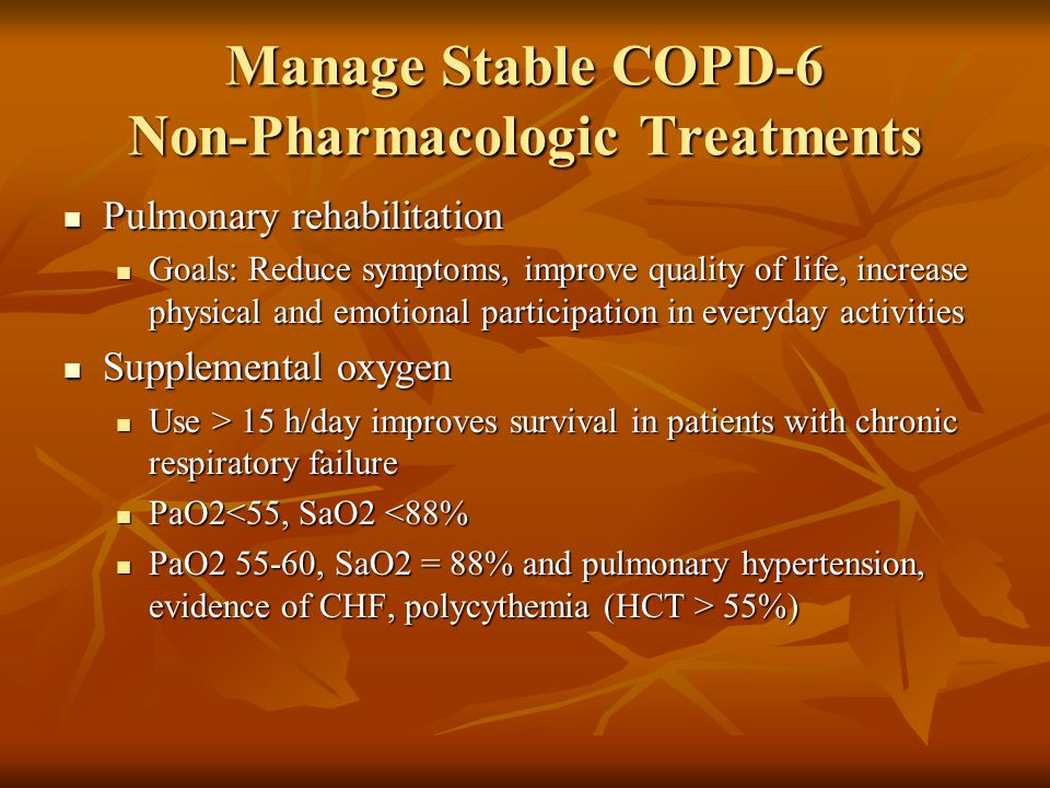 Manage Stable COPD-6 Non-Pharmacologic Treatments Pulmonary rehabilitation Pulmonary rehabilitation Goals: Reduce symptoms, improve quality of life, increase physical and emotional participation in everyday activities Goals: Reduce symptoms, improve quality of life, increase physical and emotional participation in everyday activities Supplemental oxygen Supplemental oxygen Use > 15 h/day improves survival in patients with chronic respiratory failure Use > 15 h/day improves survival in patients with chronic respiratory failure PaO2<55, SaO2 <88% PaO2<55, SaO2 <88% PaO , SaO2 = 88% and pulmonary hypertension, evidence of CHF, polycythemia (HCT > 55%) PaO , SaO2 = 88% and pulmonary hypertension, evidence of CHF, polycythemia (HCT > 55%)