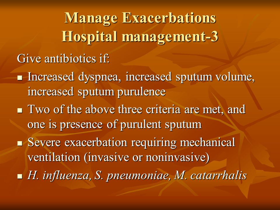 Manage Exacerbations Hospital management-3 Give antibiotics if: Increased dyspnea, increased sputum volume, increased sputum purulence Increased dyspnea, increased sputum volume, increased sputum purulence Two of the above three criteria are met, and one is presence of purulent sputum Two of the above three criteria are met, and one is presence of purulent sputum Severe exacerbation requiring mechanical ventilation (invasive or noninvasive) Severe exacerbation requiring mechanical ventilation (invasive or noninvasive) H.