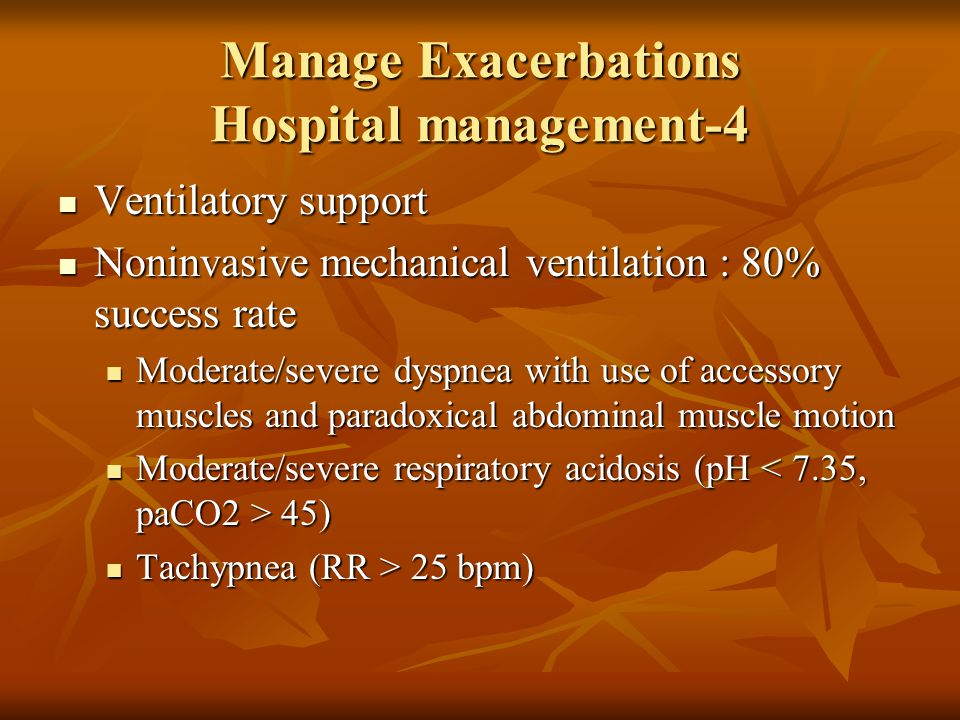 Manage Exacerbations Hospital management-4 Ventilatory support Ventilatory support Noninvasive mechanical ventilation : 80% success rate Noninvasive mechanical ventilation : 80% success rate Moderate/severe dyspnea with use of accessory muscles and paradoxical abdominal muscle motion Moderate/severe dyspnea with use of accessory muscles and paradoxical abdominal muscle motion Moderate/severe respiratory acidosis (pH 45) Moderate/severe respiratory acidosis (pH 45) Tachypnea (RR > 25 bpm) Tachypnea (RR > 25 bpm)