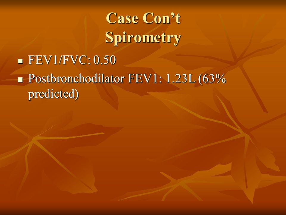 Case Cont Spirometry FEV1/FVC: 0.50 FEV1/FVC: 0.50 Postbronchodilator FEV1: 1.23L (63% predicted) Postbronchodilator FEV1: 1.23L (63% predicted) Stage II Stage II