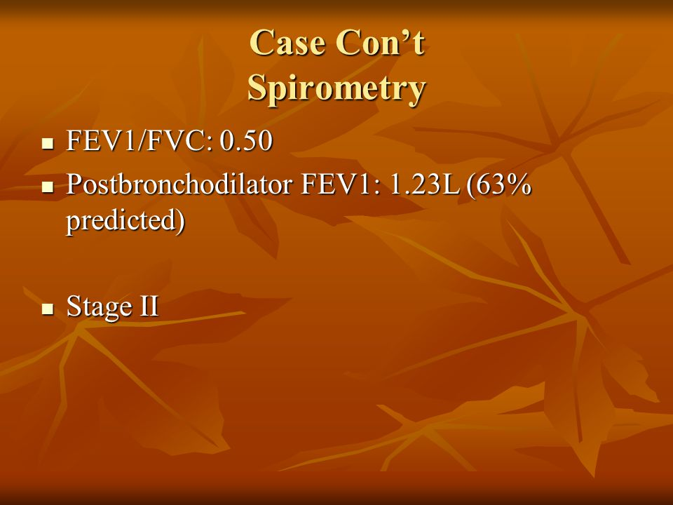 Case Cont Spirometry FEV1/FVC: 0.50 FEV1/FVC: 0.50 Postbronchodilator FEV1: 1.23L (63% predicted) Postbronchodilator FEV1: 1.23L (63% predicted) Stage II Stage II