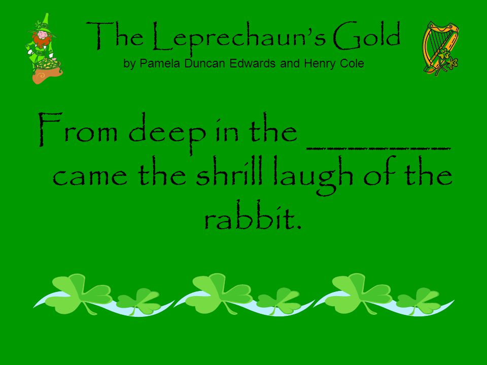 The Leprechauns Gold by Pamela Duncan Edwards and Henry Cole From deep in the _______ came the shrill laugh of the rabbit.