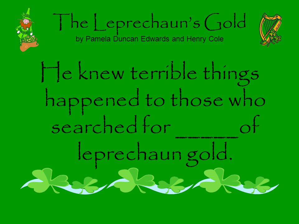 The Leprechauns Gold by Pamela Duncan Edwards and Henry Cole He knew terrible things happened to those who searched for _____of leprechaun gold.