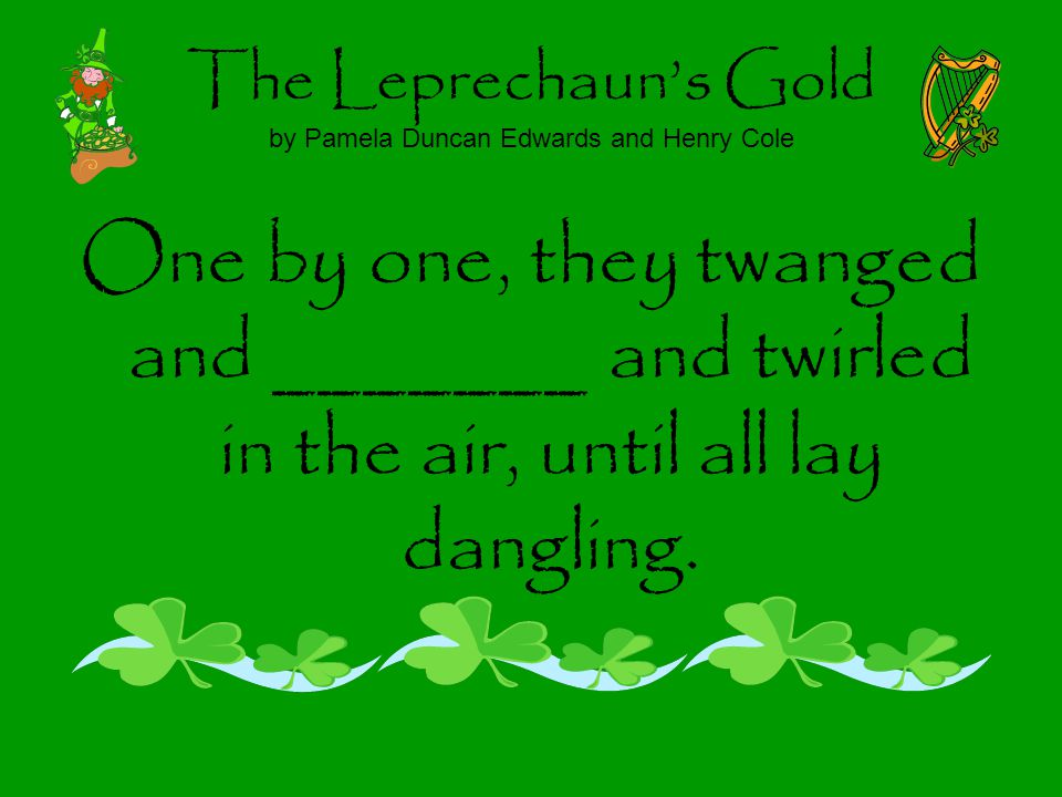 The Leprechauns Gold by Pamela Duncan Edwards and Henry Cole One by one, they twanged and _______ and twirled in the air, until all lay dangling.