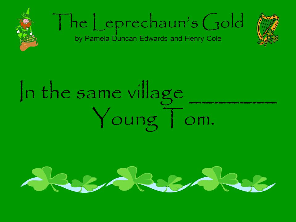The Leprechauns Gold by Pamela Duncan Edwards and Henry Cole In the same village _______ Young Tom.