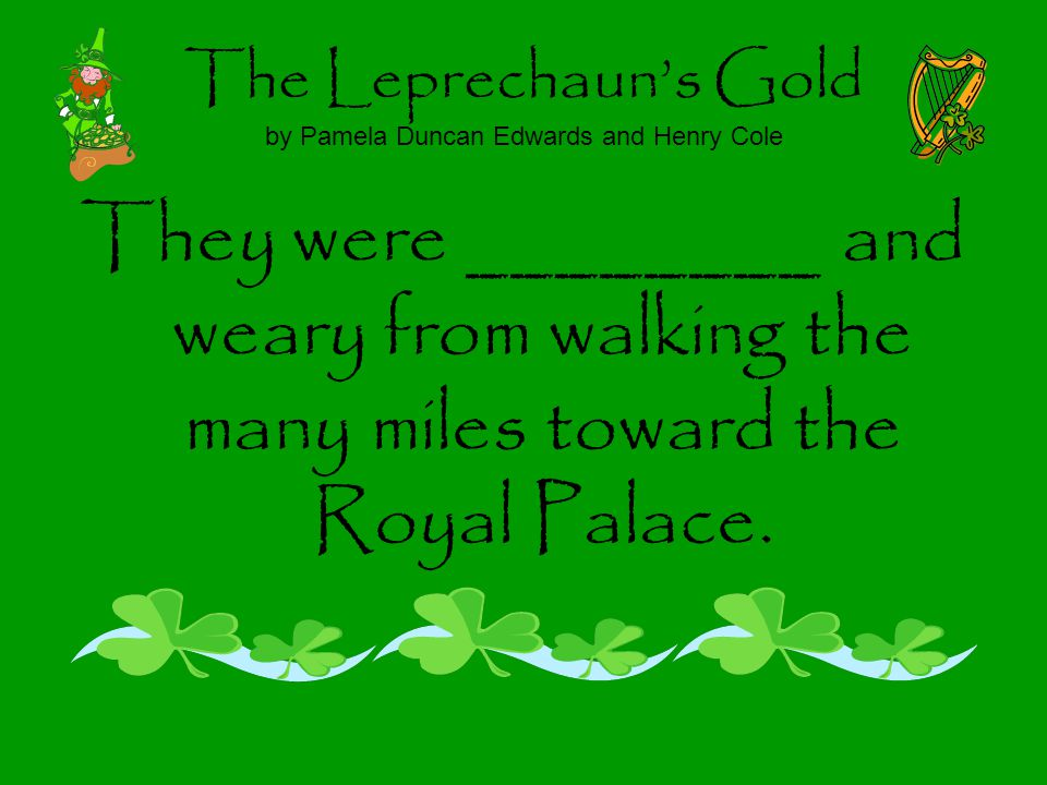 The Leprechauns Gold by Pamela Duncan Edwards and Henry Cole They were ________ and weary from walking the many miles toward the Royal Palace.