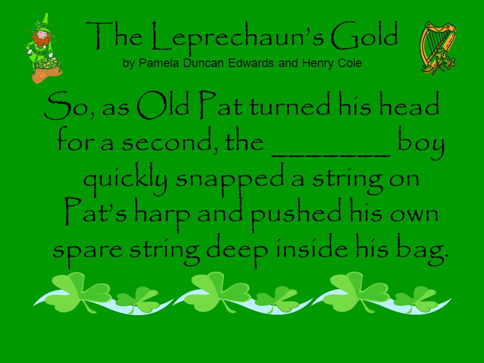 The Leprechauns Gold by Pamela Duncan Edwards and Henry Cole So, as Old Pat turned his head for a second, the _______ boy quickly snapped a string on Pats harp and pushed his own spare string deep inside his bag.