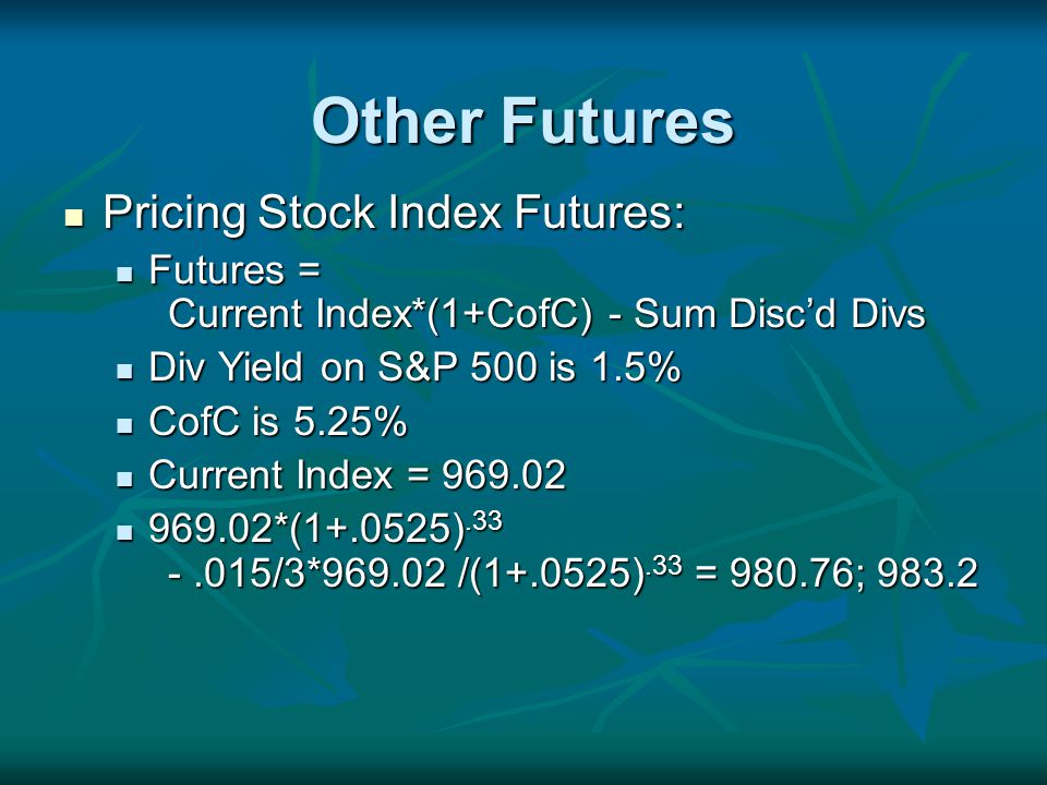 Other Futures Pricing Stock Index Futures: Pricing Stock Index Futures: Futures = Current Index*(1+CofC) - Sum Discd Divs Futures = Current Index*(1+CofC) - Sum Discd Divs Div Yield on S&P 500 is 1.5% Div Yield on S&P 500 is 1.5% CofC is 5.25% CofC is 5.25% Current Index = Current Index = *( ) /3* /( ).33 = ; *( ) /3* /( ).33 = ; 983.2